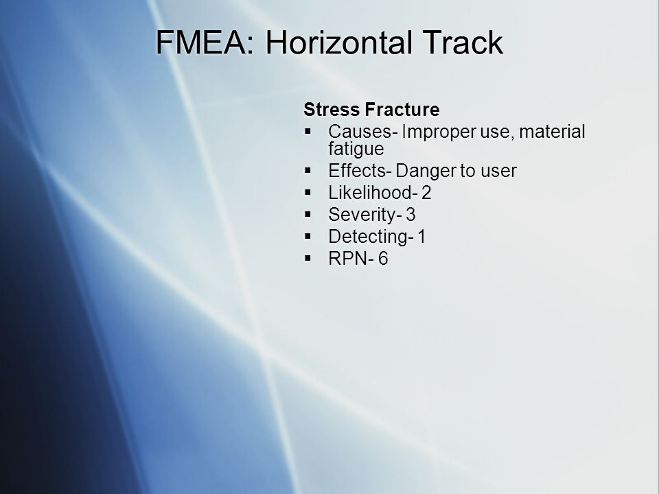FMEA: Horizontal Track Stress Fracture Causes- Improper use, material fatigue Effects- Danger to user Likelihood- 2 Severity- 3 Detecting- 1 RPN- 6 Stress Fracture Causes- Improper use, material fatigue Effects- Danger to user Likelihood- 2 Severity- 3 Detecting- 1 RPN- 6
