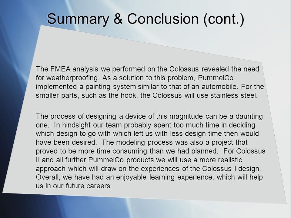 Summary & Conclusion (cont.) The FMEA analysis we performed on the Colossus revealed the need for weatherproofing. As a solution to this problem, Pumm