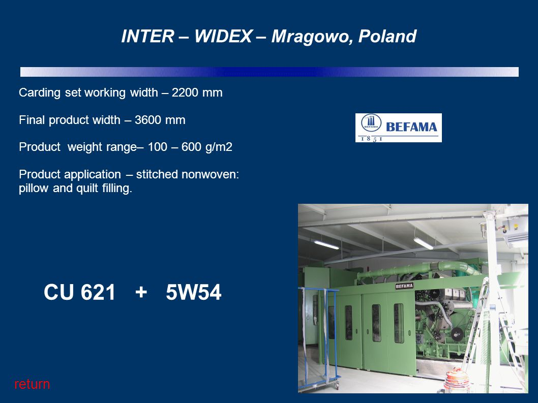 INTER – WIDEX – Mragowo, Poland Carding set working width – 2200 mm Final product width – 3600 mm Product weight range– 100 – 600 g/m2 Product applica
