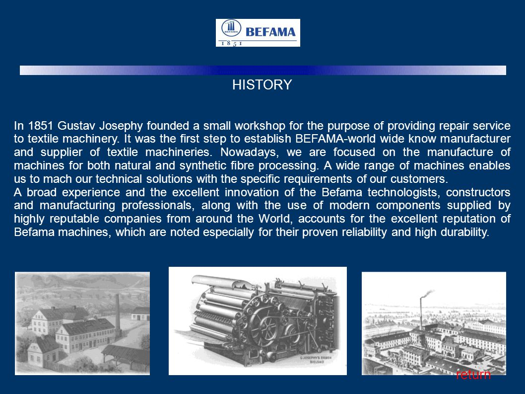 HISTORY In 1851 Gustav Josephy founded a small workshop for the purpose of providing repair service to textile machinery. It was the first step to est