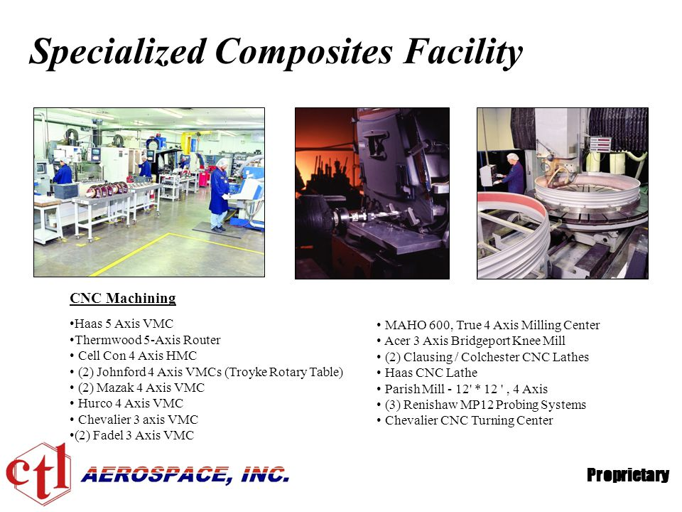 Proprietary Specialized Composites Facility CNC Machining Haas 5 Axis VMC Thermwood 5-Axis Router Cell Con 4 Axis HMC (2) Johnford 4 Axis VMCs (Troyke