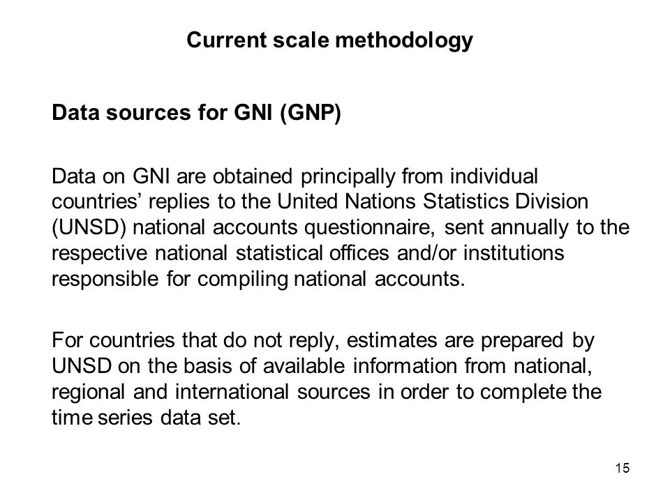 15 Current scale methodology Data sources for GNI (GNP) Data on GNI are obtained principally from individual countries replies to the United Nations Statistics Division (UNSD) national accounts questionnaire, sent annually to the respective national statistical offices and/or institutions responsible for compiling national accounts.