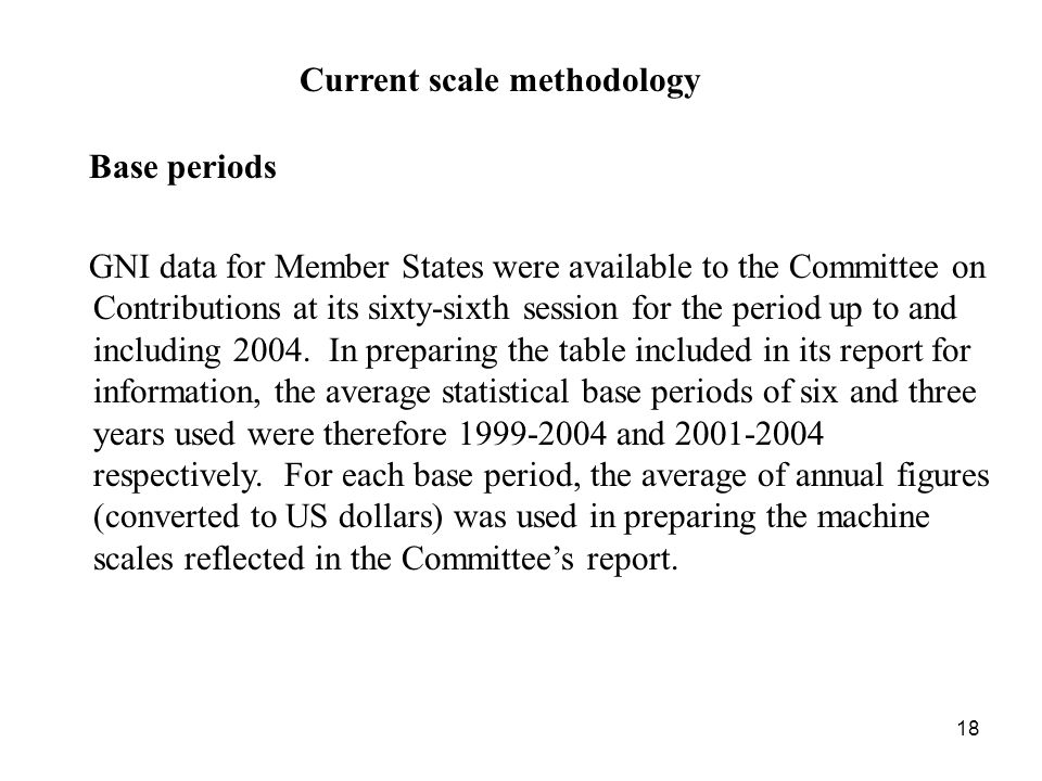 18 Current scale methodology Base periods GNI data for Member States were available to the Committee on Contributions at its sixty-sixth session for the period up to and including 2004.