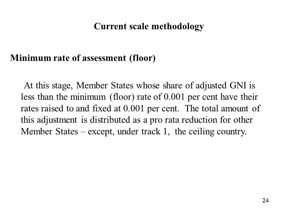 24 Current scale methodology Minimum rate of assessment (floor) At this stage, Member States whose share of adjusted GNI is less than the minimum (floor) rate of per cent have their rates raised to and fixed at per cent.