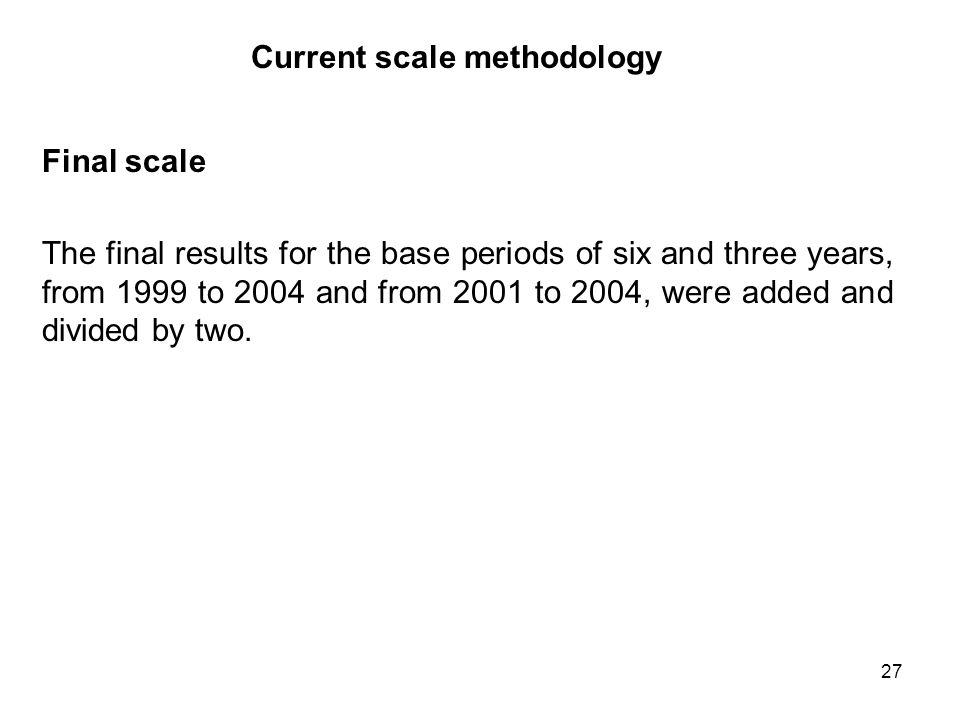 27 Current scale methodology Final scale The final results for the base periods of six and three years, from 1999 to 2004 and from 2001 to 2004, were added and divided by two.