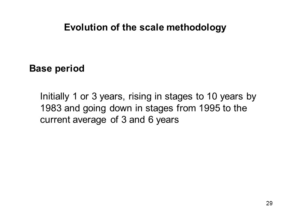 29 Evolution of the scale methodology Base period Initially 1 or 3 years, rising in stages to 10 years by 1983 and going down in stages from 1995 to the current average of 3 and 6 years