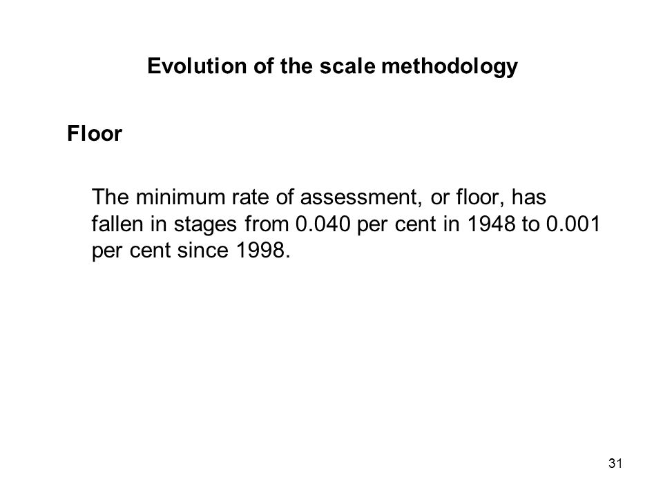 31 Evolution of the scale methodology Floor The minimum rate of assessment, or floor, has fallen in stages from per cent in 1948 to per cent since 1998.