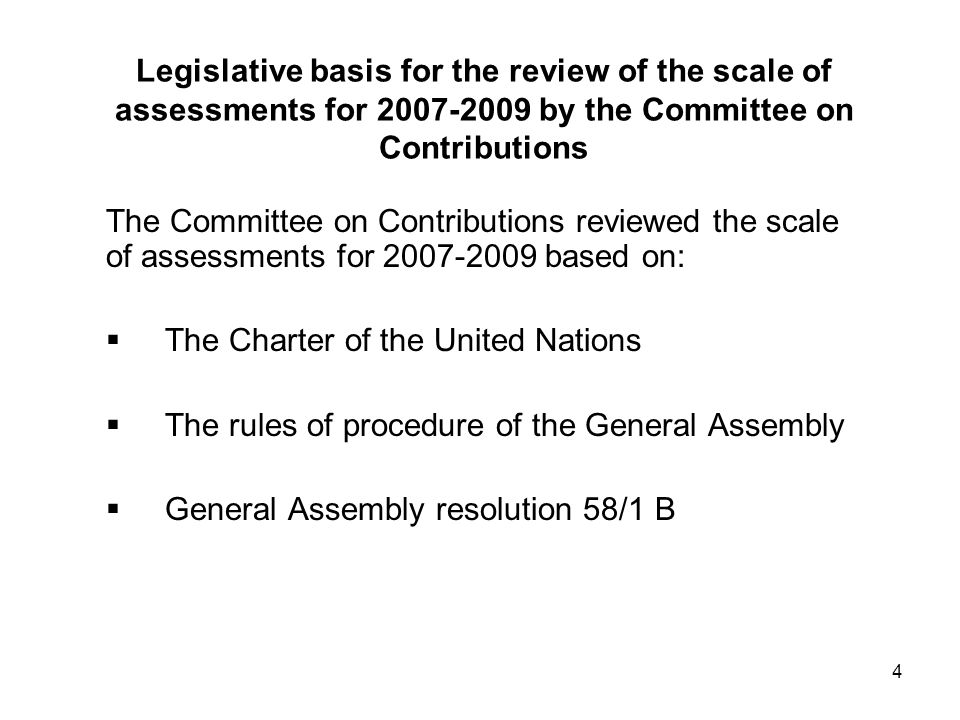 4 Legislative basis for the review of the scale of assessments for by the Committee on Contributions The Committee on Contributions reviewed the scale of assessments for based on: The Charter of the United Nations The rules of procedure of the General Assembly General Assembly resolution 58/1 B