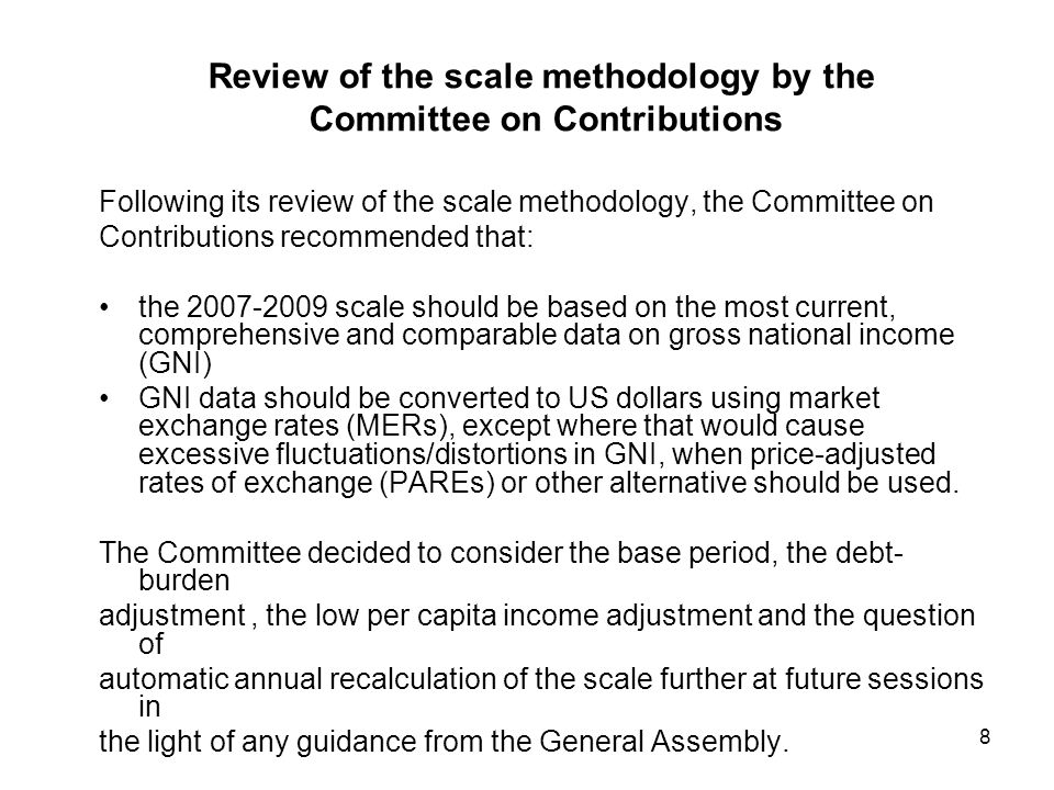 8 Review of the scale methodology by the Committee on Contributions Following its review of the scale methodology, the Committee on Contributions recommended that: the scale should be based on the most current, comprehensive and comparable data on gross national income (GNI) GNI data should be converted to US dollars using market exchange rates (MERs), except where that would cause excessive fluctuations/distortions in GNI, when price-adjusted rates of exchange (PAREs) or other alternative should be used.
