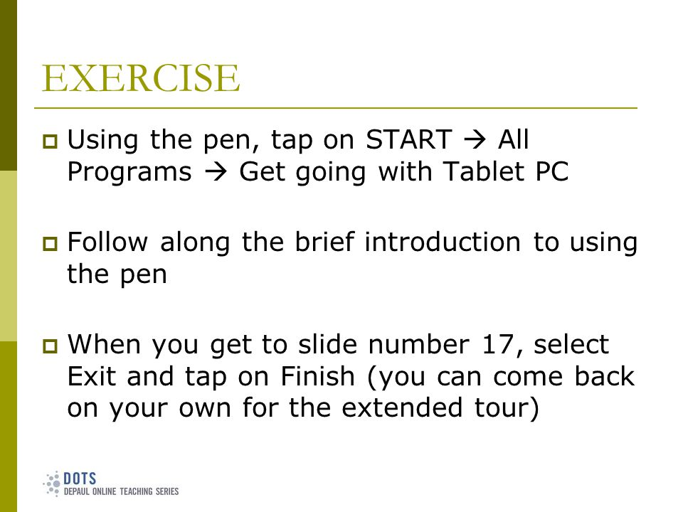 EXERCISE Using the pen, tap on START All Programs Get going with Tablet PC Follow along the brief introduction to using the pen When you get to slide number 17, select Exit and tap on Finish (you can come back on your own for the extended tour)