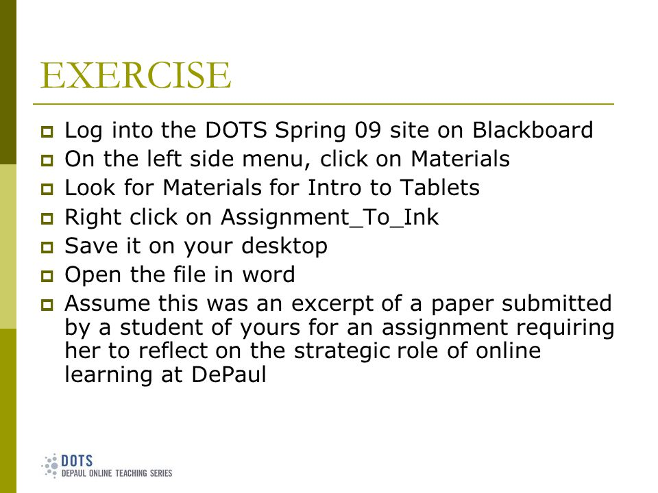 EXERCISE Log into the DOTS Spring 09 site on Blackboard On the left side menu, click on Materials Look for Materials for Intro to Tablets Right click on Assignment_To_Ink Save it on your desktop Open the file in word Assume this was an excerpt of a paper submitted by a student of yours for an assignment requiring her to reflect on the strategic role of online learning at DePaul