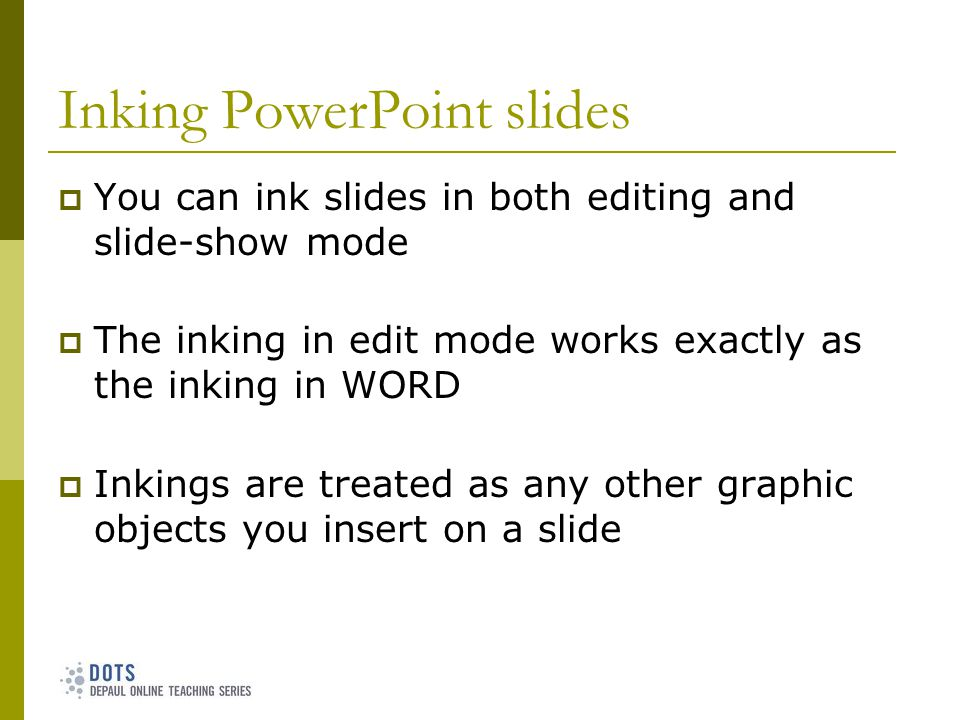 Inking PowerPoint slides You can ink slides in both editing and slide-show mode The inking in edit mode works exactly as the inking in WORD Inkings are treated as any other graphic objects you insert on a slide