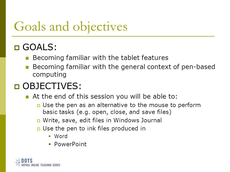 Goals and objectives GOALS: Becoming familiar with the tablet features Becoming familiar with the general context of pen-based computing OBJECTIVES: At the end of this session you will be able to: Use the pen as an alternative to the mouse to perform basic tasks (e.g.