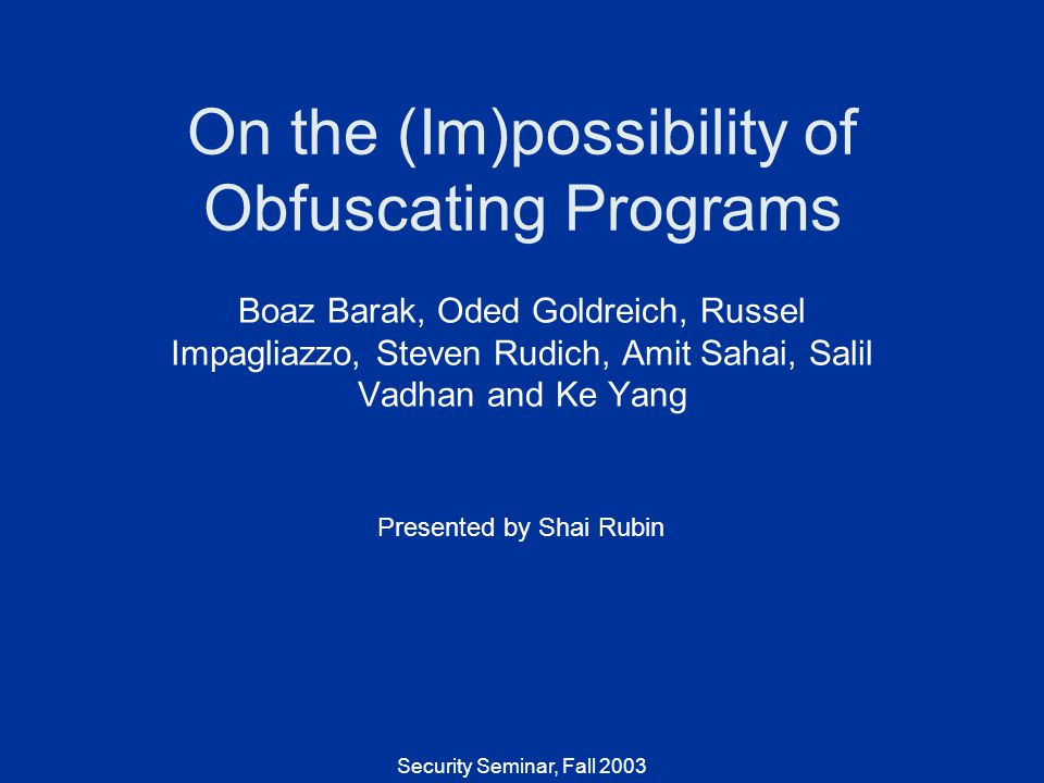 Security Seminar, Fall 2003 On the (Im)possibility of Obfuscating Programs Boaz Barak, Oded Goldreich, Russel Impagliazzo, Steven Rudich, Amit Sahai, Salil Vadhan and Ke Yang Presented by Shai Rubin