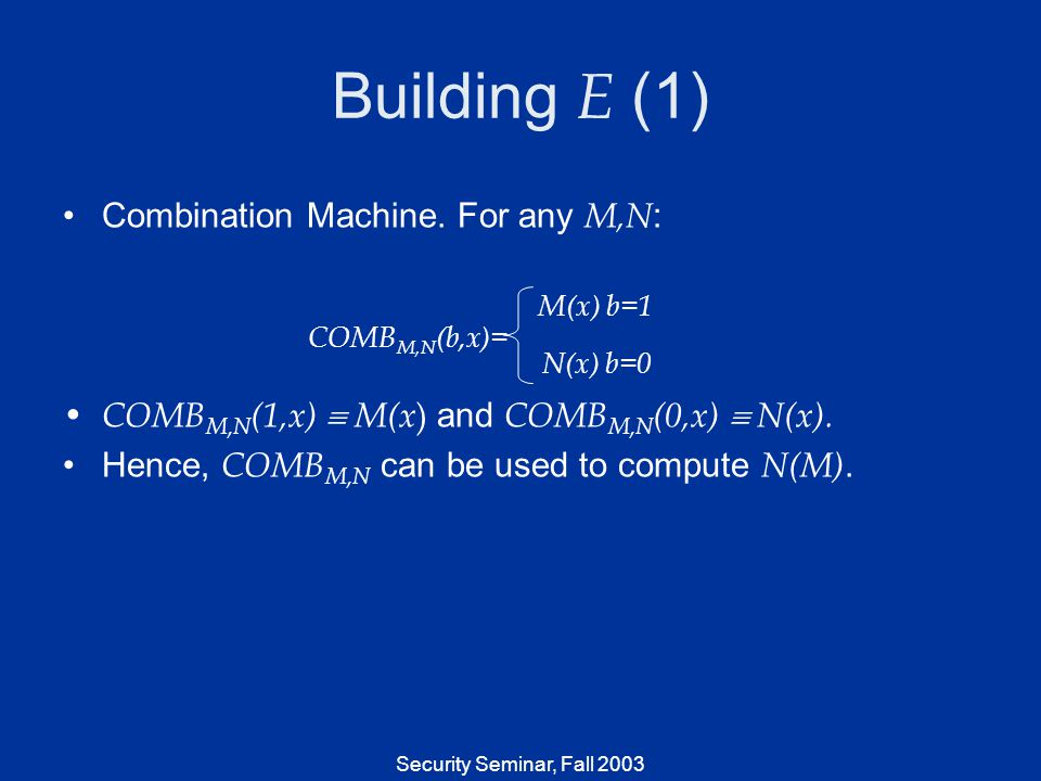Security Seminar, Fall 2003 Building E (1) Combination Machine. For any M,N : COMB M,N (1,x) M(x ) and COMB M,N (0,x) N(x). Hence, COMB M,N can be use
