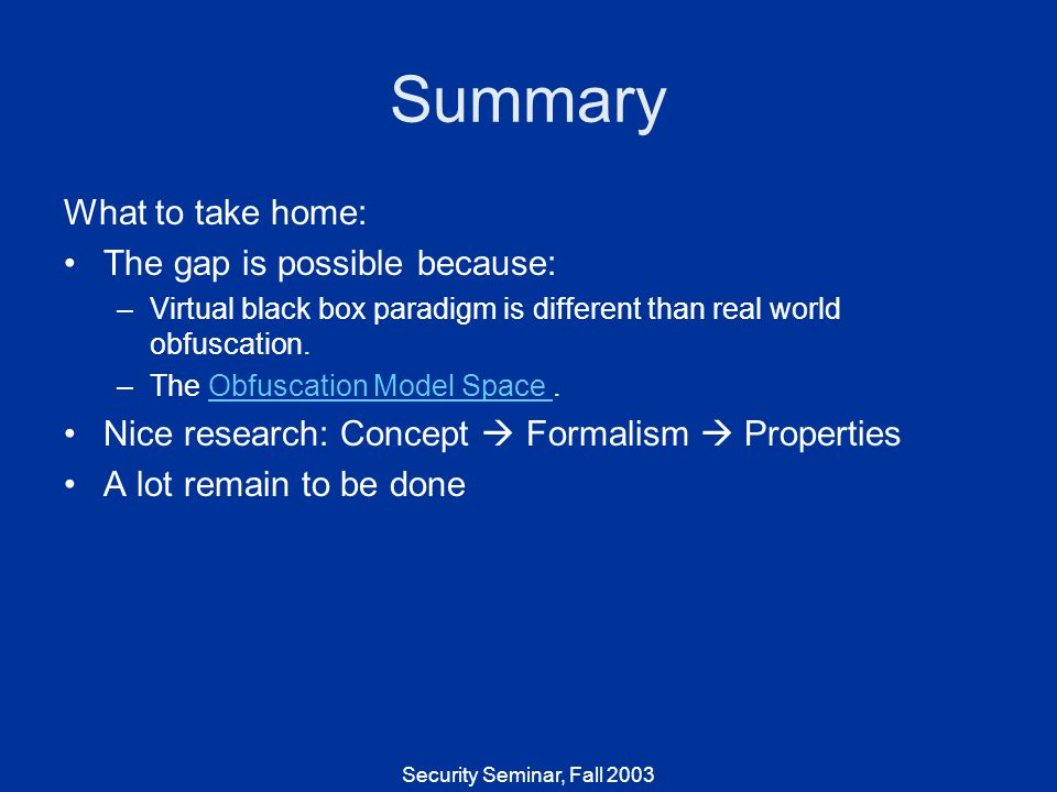 Security Seminar, Fall 2003 Summary What to take home: The gap is possible because: –Virtual black box paradigm is different than real world obfuscation.