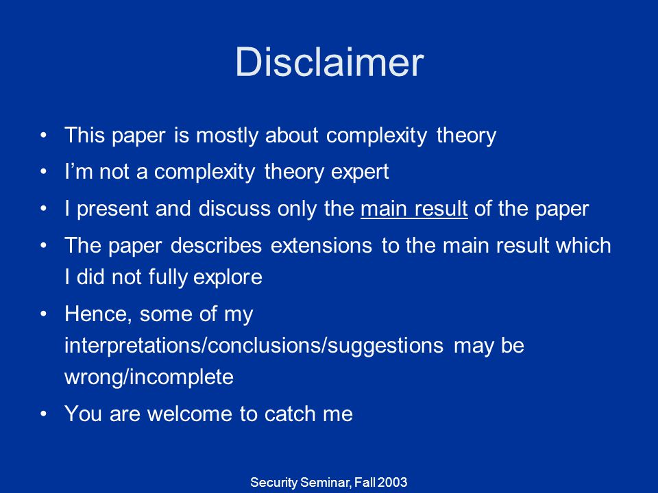Security Seminar, Fall 2003 Disclaimer This paper is mostly about complexity theory Im not a complexity theory expert I present and discuss only the main result of the paper The paper describes extensions to the main result which I did not fully explore Hence, some of my interpretations/conclusions/suggestions may be wrong/incomplete You are welcome to catch me