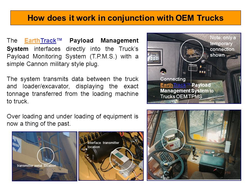 How does it work in conjunction with OEM Trucks The EarthTrack Payload Management System interfaces directly into the Trucks Payload Monitoring System (T.P.M.S.) with a simple Cannon military style plug.
