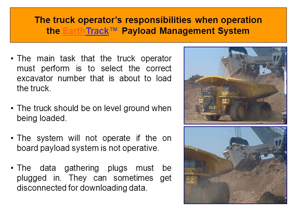 The truck operators responsibilities when operation the EarthTrack Payload Management System The main task that the truck operator must perform is to select the correct excavator number that is about to load the truck.