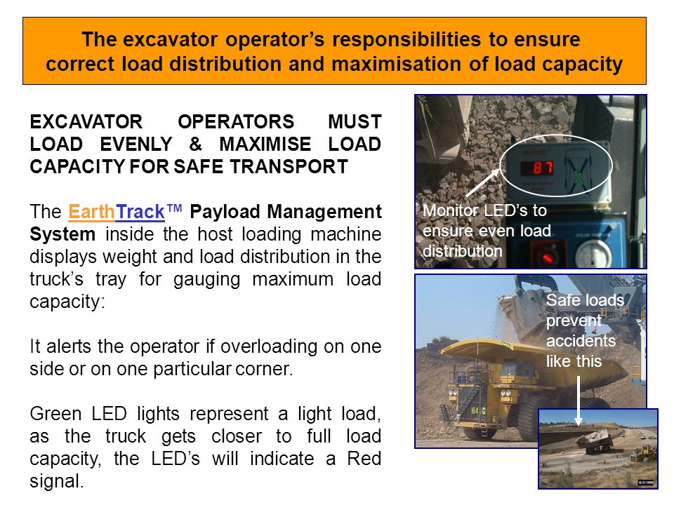 The excavator operators responsibilities to ensure correct load distribution and maximisation of load capacity EXCAVATOR OPERATORS MUST LOAD EVENLY & MAXIMISE LOAD CAPACITY FOR SAFE TRANSPORT The EarthTrack Payload Management System inside the host loading machine displays weight and load distribution in the trucks tray for gauging maximum load capacity: It alerts the operator if overloading on one side or on one particular corner.
