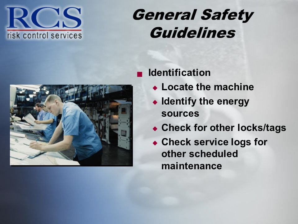 General Safety Guidelines Identification Locate the machine Identify the energy sources Check for other locks/tags Check service logs for other scheduled maintenance