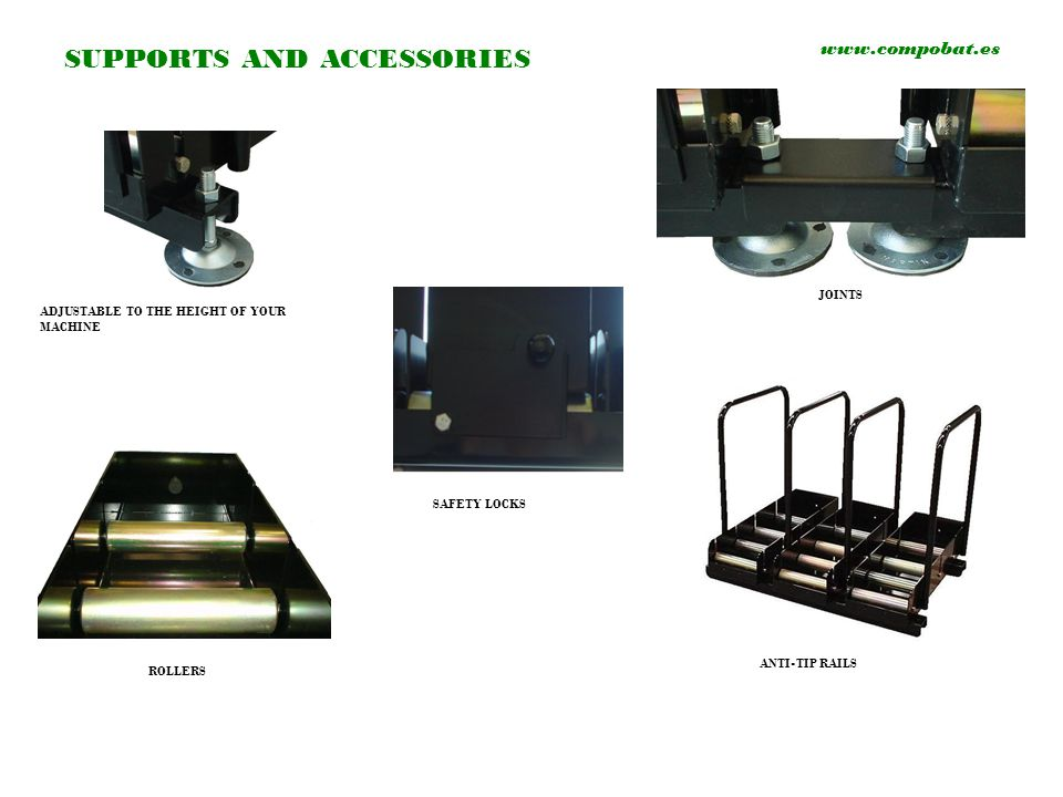SUPPORTS AND ACCESSORIES www.compobat.es ADJUSTABLE TO THE HEIGHT OF YOUR MACHINE JOINTS ROLLERS ANTI-TIP RAILS SAFETY LOCKS