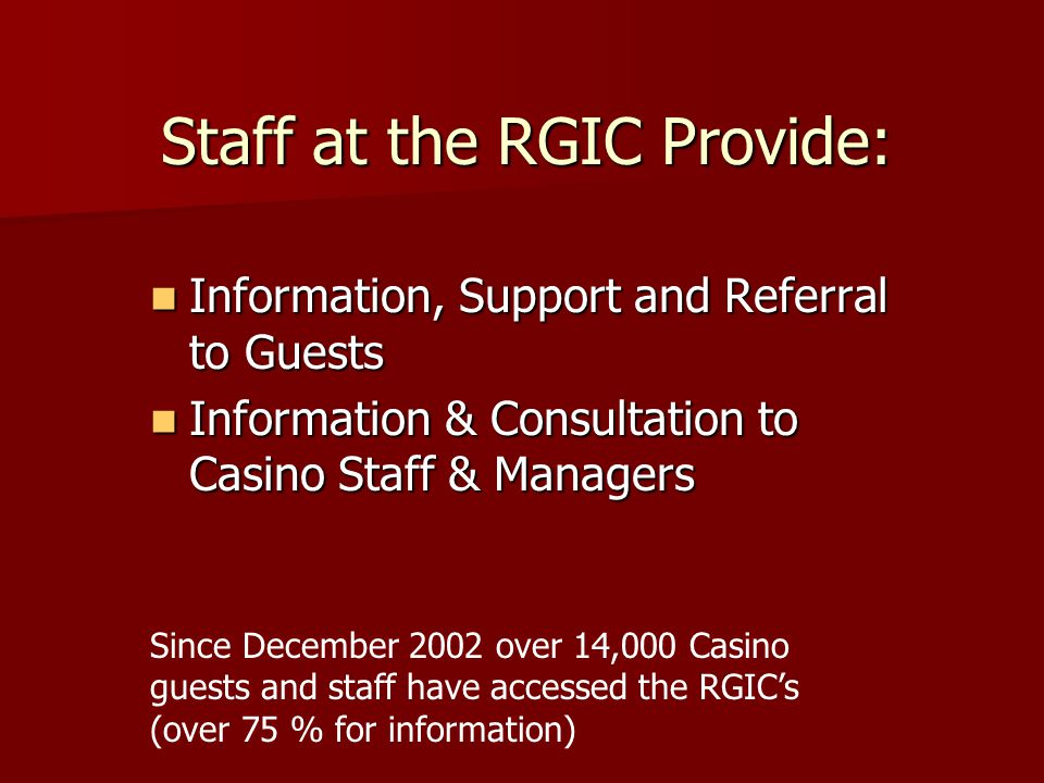 Staff at the RGIC Provide: Information, Support and Referral to Guests Information, Support and Referral to Guests Information & Consultation to Casin