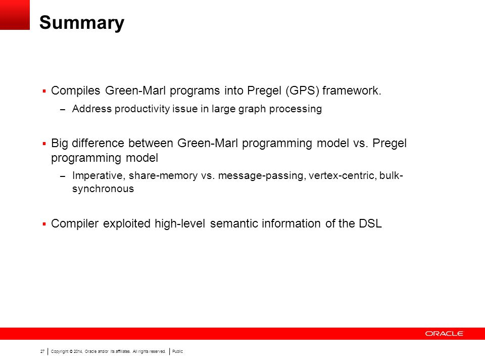 Copyright © 2014, Oracle and/or its affiliates. All rights reserved.Public 27 Summary Compiles Green-Marl programs into Pregel (GPS) framework. – Addr