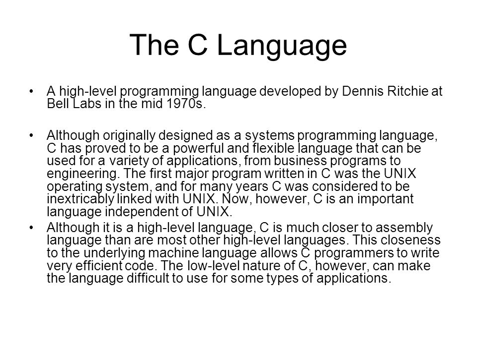 The C Language A high-level programming language developed by Dennis Ritchie at Bell Labs in the mid 1970s. Although originally designed as a systems