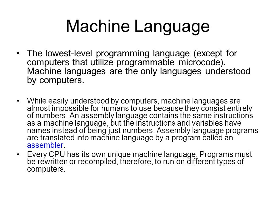 Machine Language The lowest-level programming language (except for computers that utilize programmable microcode). Machine languages are the only lang