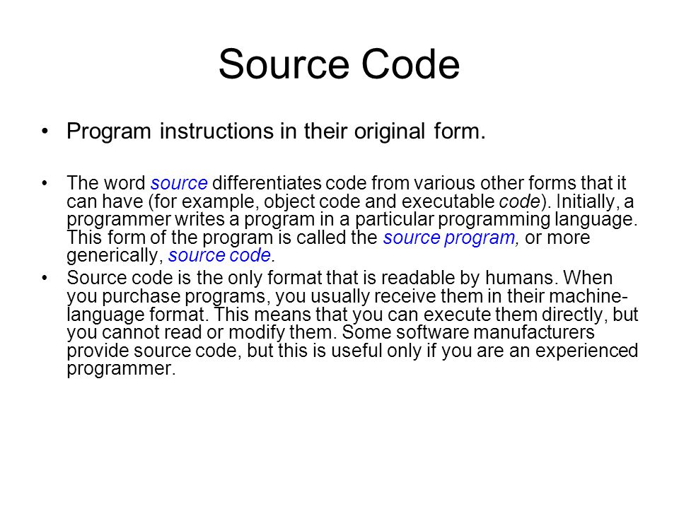 Source Code Program instructions in their original form. The word source differentiates code from various other forms that it can have (for example, o