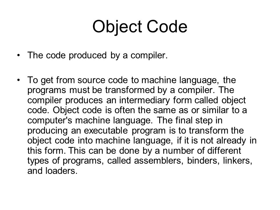 Object Code The code produced by a compiler. To get from source code to machine language, the programs must be transformed by a compiler. The compiler