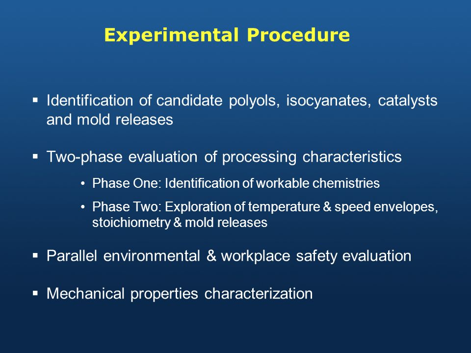 Experimental Procedure Identification of candidate polyols, isocyanates, catalysts and mold releases Two-phase evaluation of processing characteristics Phase One: Identification of workable chemistries Phase Two: Exploration of temperature & speed envelopes, stoichiometry & mold releases Parallel environmental & workplace safety evaluation Mechanical properties characterization
