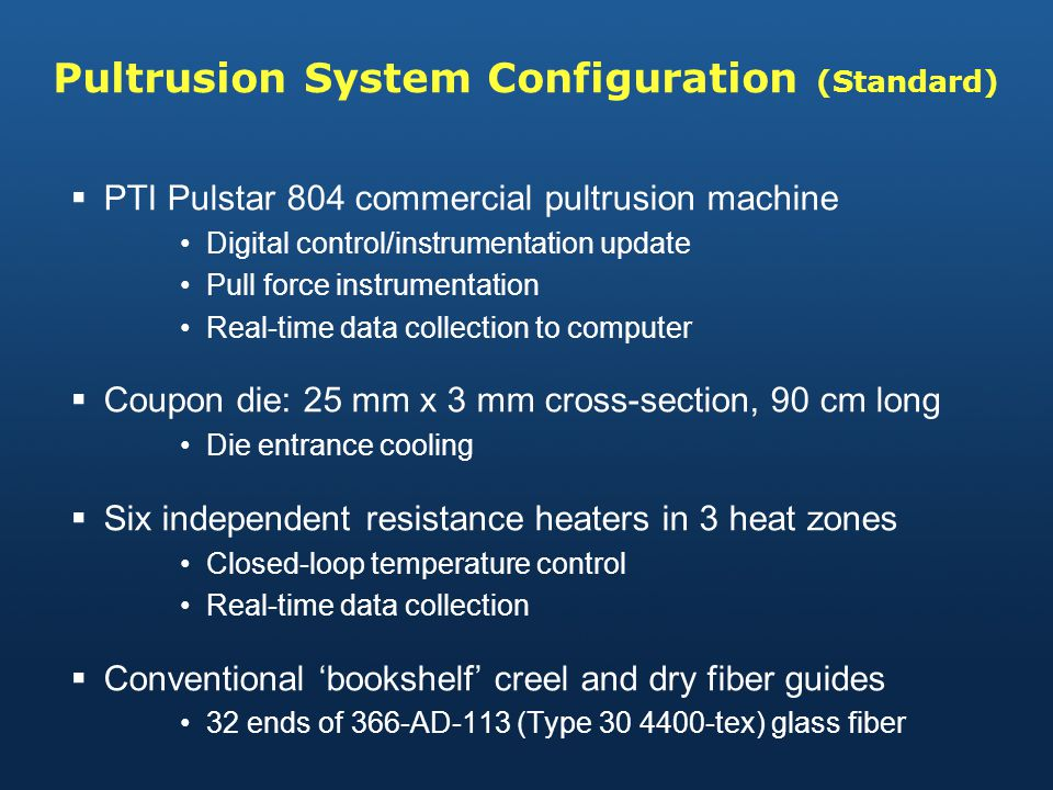 Pultrusion System Configuration (Standard) PTI Pulstar 804 commercial pultrusion machine Digital control/instrumentation update Pull force instrumentation Real-time data collection to computer Coupon die: 25 mm x 3 mm cross-section, 90 cm long Die entrance cooling Six independent resistance heaters in 3 heat zones Closed-loop temperature control Real-time data collection Conventional bookshelf creel and dry fiber guides 32 ends of 366-AD-113 (Type 30 4400-tex) glass fiber