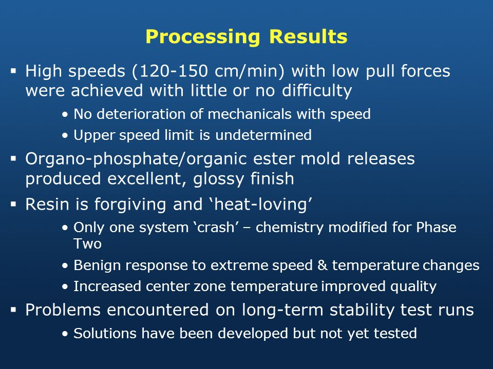 Processing Results High speeds (120-150 cm/min) with low pull forces were achieved with little or no difficulty No deterioration of mechanicals with speed Upper speed limit is undetermined Organo-phosphate/organic ester mold releases produced excellent, glossy finish Resin is forgiving and heat-loving Only one system crash – chemistry modified for Phase Two Benign response to extreme speed & temperature changes Increased center zone temperature improved quality Problems encountered on long-term stability test runs Solutions have been developed but not yet tested