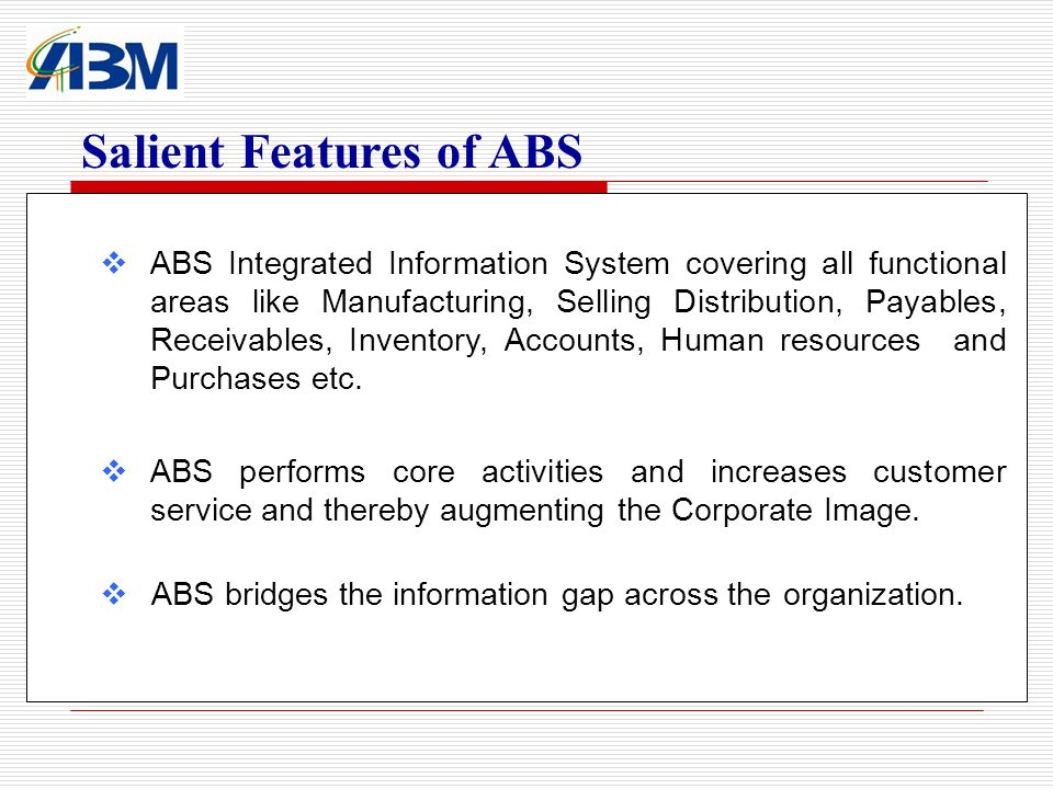 ABS Integrated Information System covering all functional areas like Manufacturing, Selling Distribution, Payables, Receivables, Inventory, Accounts, Human resources and Purchases etc.