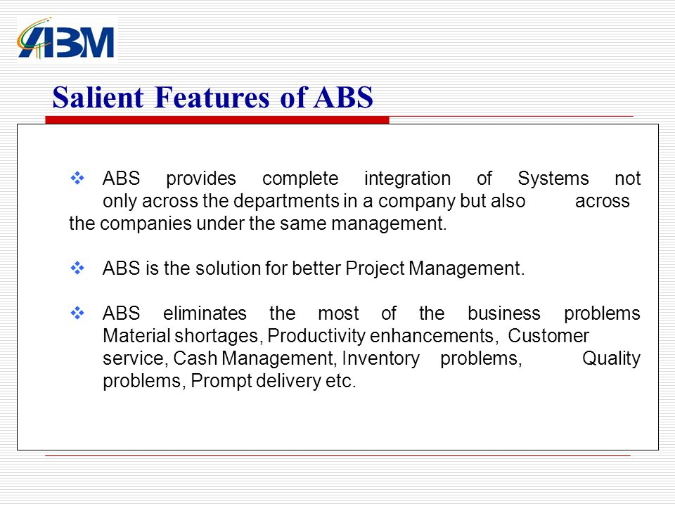 ABS provides complete integration of Systems not only across the departments in a company but also across the companies under the same management.