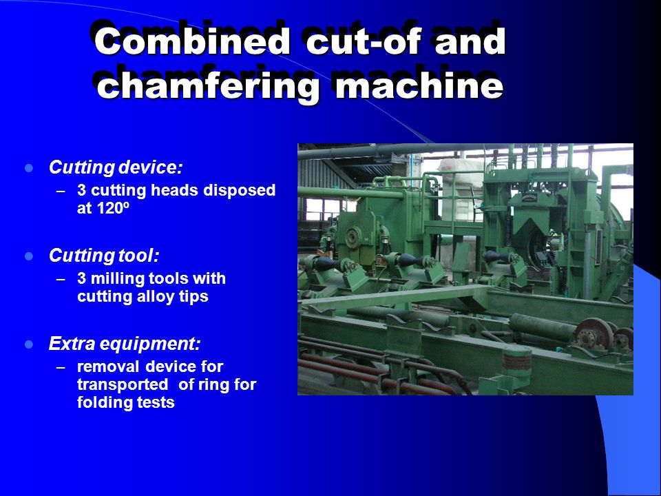 Combined cut-of and chamfering machine Cutting device: – 3 cutting heads disposed at 120º Cutting tool: – 3 milling tools with cutting alloy tips Extr