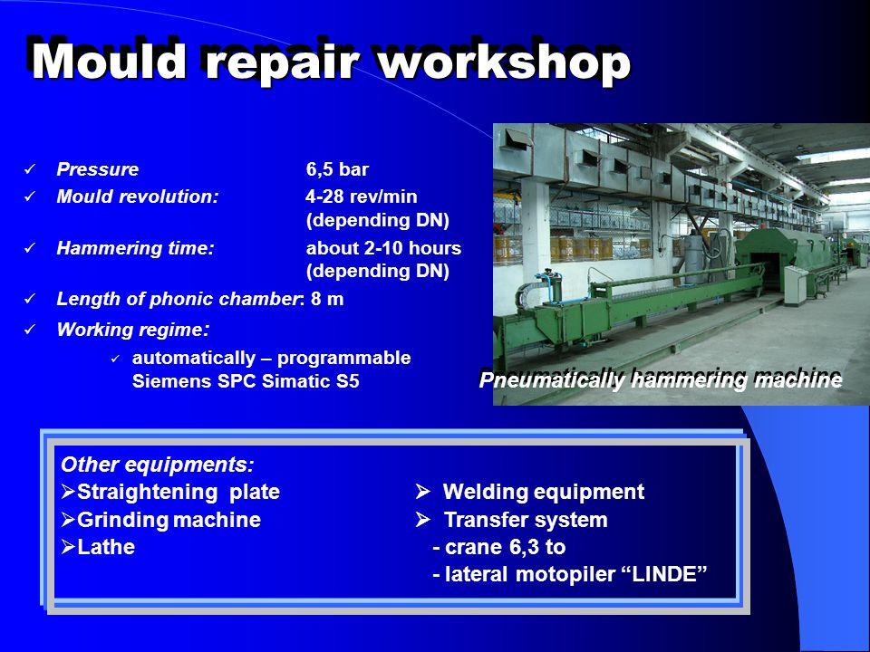 Mould repair workshop Pressure 6,5 bar Mould revolution: 4-28 rev/min (depending DN) Hammering time: about 2-10 hours (depending DN) Length of phonic