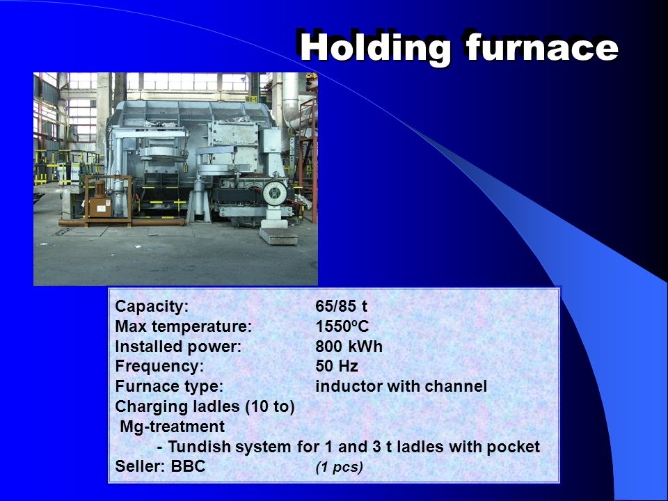 Holding furnace Capacity: 65/85 t Max temperature: 1550ºC Installed power: 800 kWh Frequency: 50 Hz Furnace type: inductor with channel Charging ladle