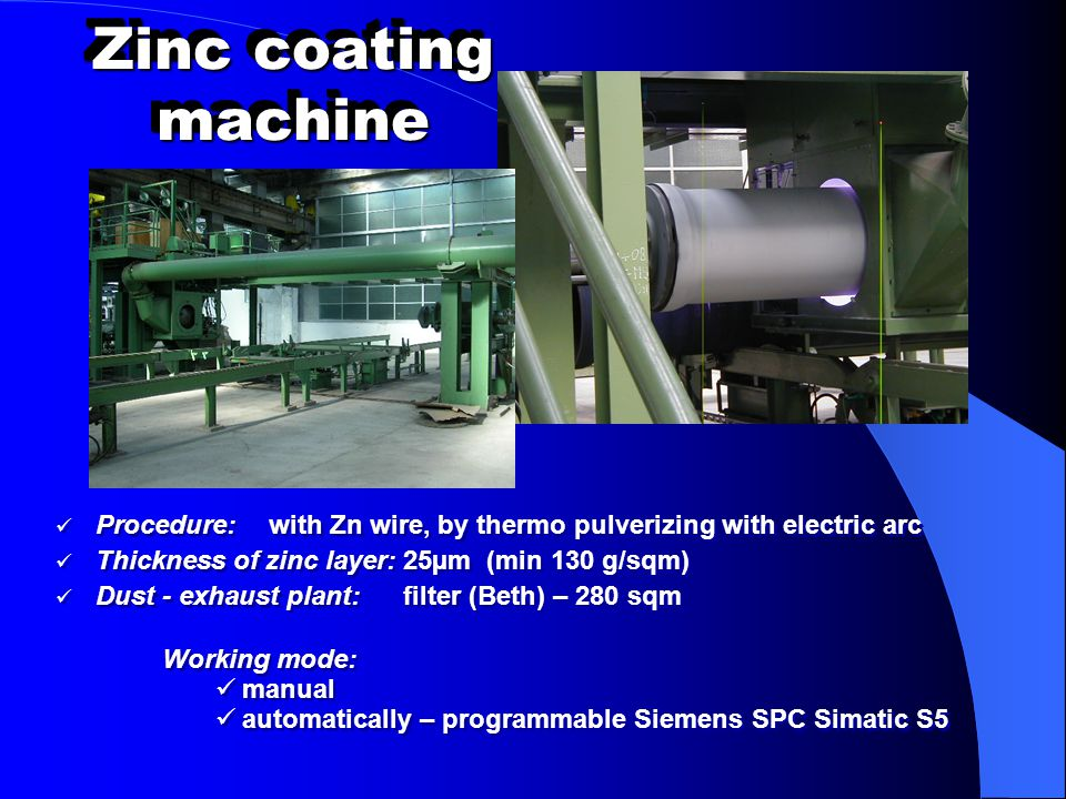 Zinc coating machine Procedure: with Zn wire, by thermo pulverizing with electric arc Thickness of zinc layer: 25µm (min 130 g/sqm) Dust - exhaust pla