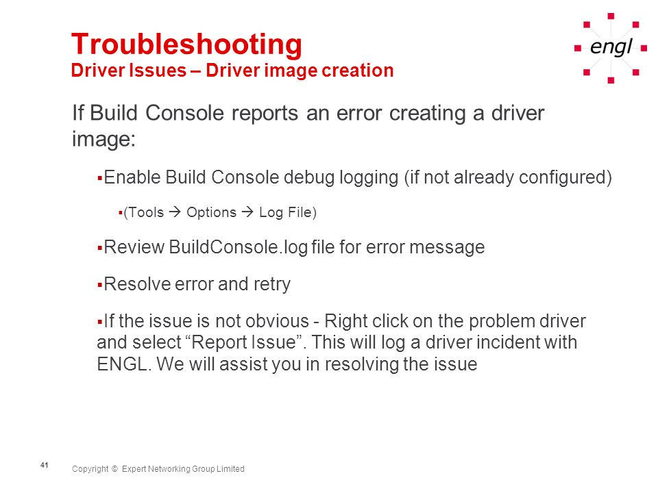 Copyright © Expert Networking Group Limited 41 Troubleshooting Driver Issues – Driver image creation If Build Console reports an error creating a driver image: Enable Build Console debug logging (if not already configured) (Tools Options Log File) Review BuildConsole.log file for error message Resolve error and retry If the issue is not obvious - Right click on the problem driver and select Report Issue.