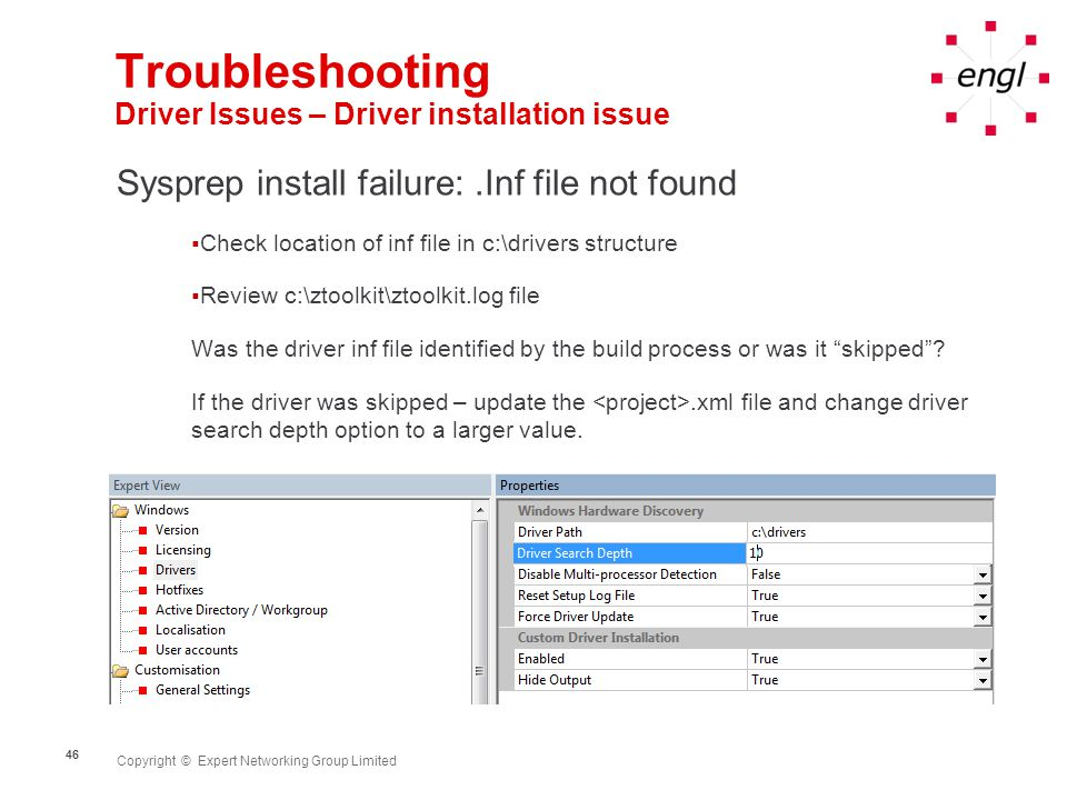 Copyright © Expert Networking Group Limited 46 Troubleshooting Driver Issues – Driver installation issue Sysprep install failure:.Inf file not found Check location of inf file in c:\drivers structure Review c:\ztoolkit\ztoolkit.log file Was the driver inf file identified by the build process or was it skipped.