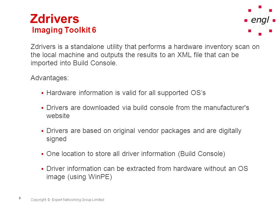 Copyright © Expert Networking Group Limited 6 Zdrivers Imaging Toolkit 6 Zdrivers is a standalone utility that performs a hardware inventory scan on the local machine and outputs the results to an XML file that can be imported into Build Console.
