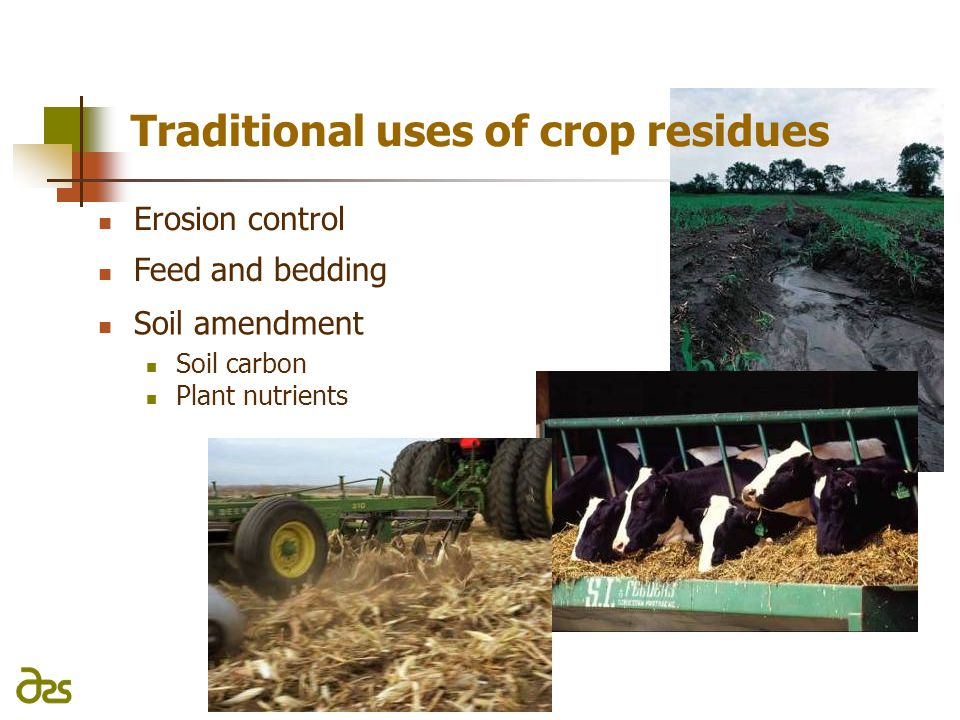Erosion control Traditional uses of crop residues Feed and bedding Soil amendment Soil carbon Plant nutrients