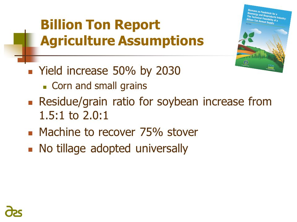 Billion Ton Report Agriculture Assumptions Yield increase 50% by 2030 Corn and small grains Residue/grain ratio for soybean increase from 1.5:1 to 2.0:1 Machine to recover 75% stover No tillage adopted universally