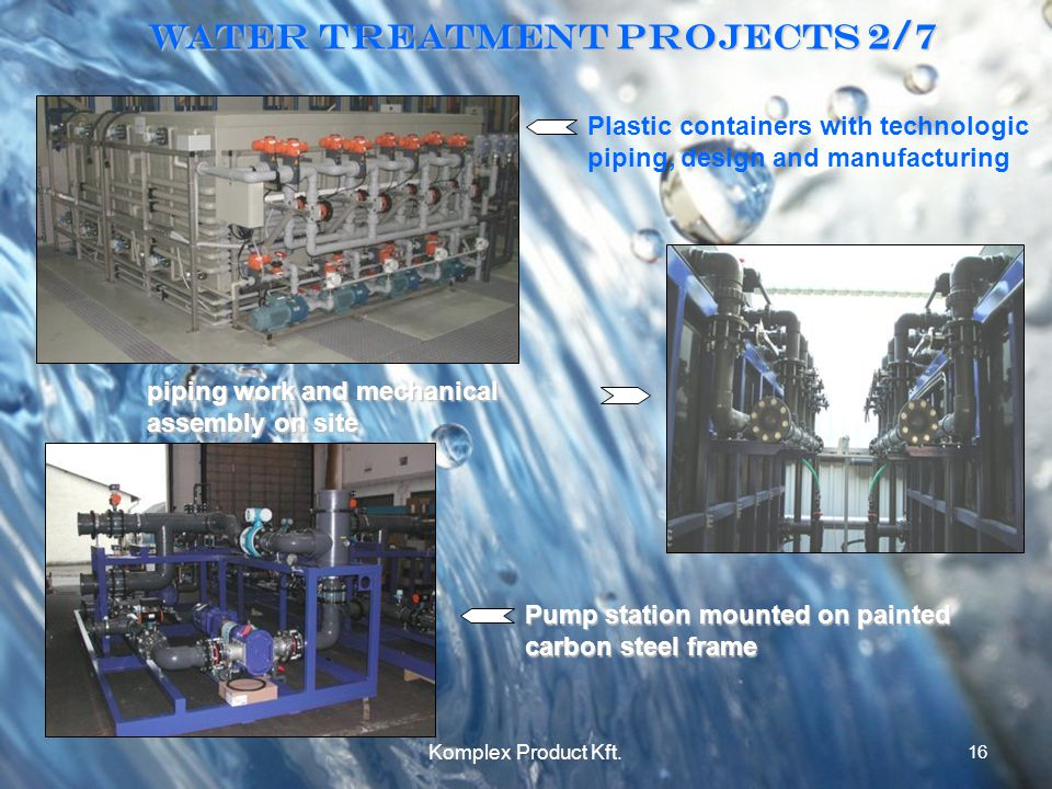 Water treatment Projects 2/7 Plastic containers with technologic piping, design and manufacturing piping work and mechanical assembly on site Pump station mounted on painted carbon steel frame 16 Komplex Product Kft.