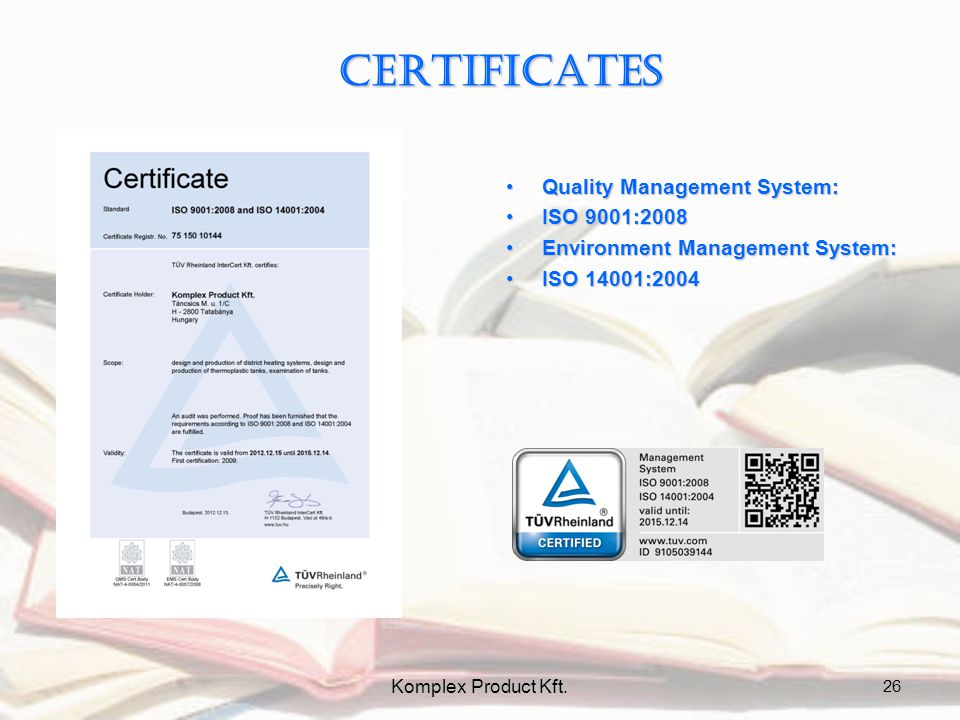 CERTIFICATES Quality Management System:Quality Management System: ISO 9001:2008ISO 9001:2008 Environment Management System:Environment Management System: ISO 14001:2004ISO 14001:2004 26 Komplex Product Kft.