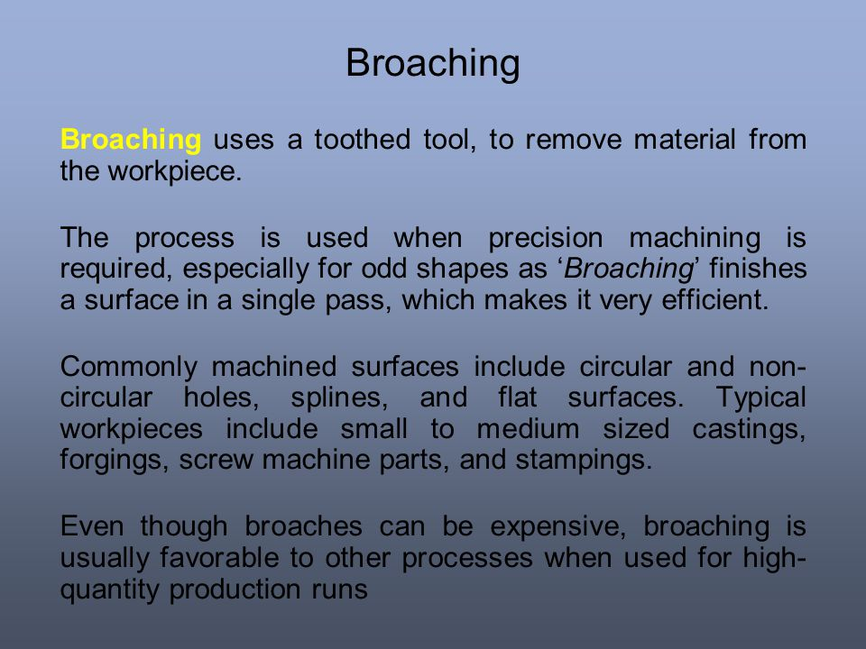 Broaching Broaching uses a toothed tool, to remove material from the workpiece. The process is used when precision machining is required, especially f