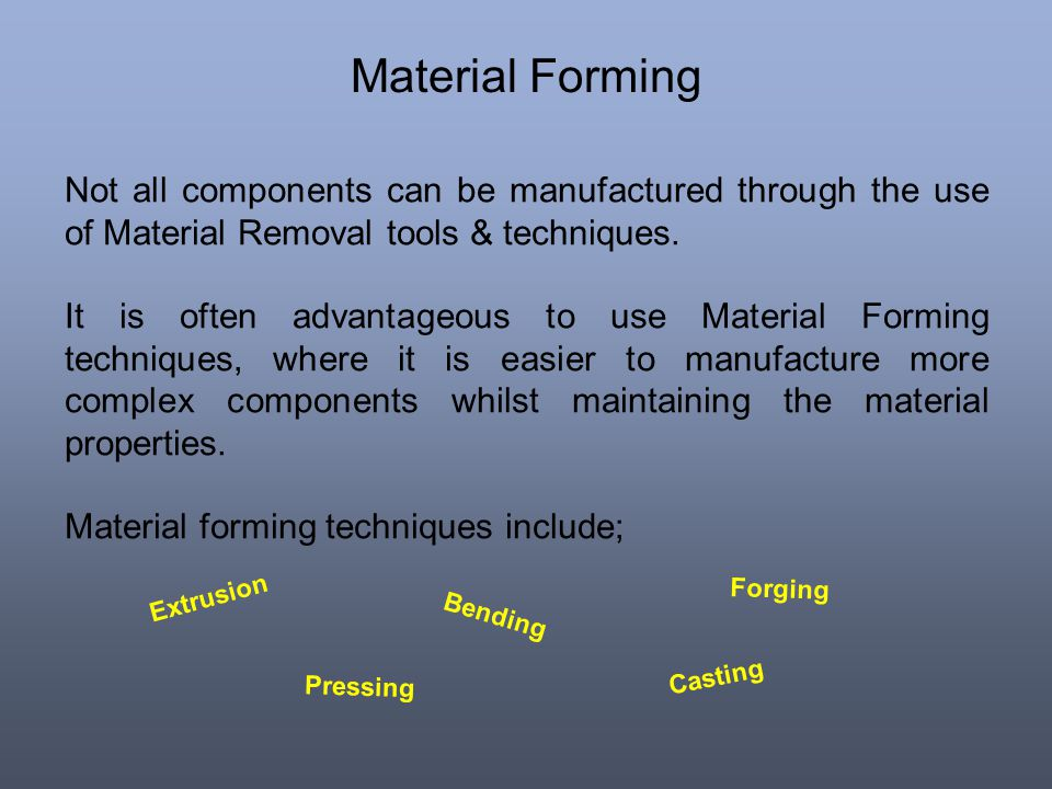 Material Forming Not all components can be manufactured through the use of Material Removal tools & techniques. It is often advantageous to use Materi